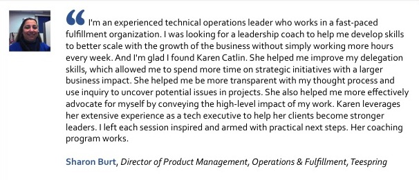 I'm an experienced technical operations leader who works in a fast-paced fulfillment organization. I was looking for a leadership coach to help me develop skills to better scale with the growth of the business without simply working more hours every week. And I'm glad I found Karen Catlin. She helped me improve my delegation skills, which allowed me to spend more time on strategic initiatives with a larger business impact. She helped me be more transparent with my thought process and use inquiry to uncover potential issues in projects. She also helped me more effectively advocate for myself by conveying the high-level impact of my work. Karen leverages her extensive experience as a tech executive to help her clients become stronger leaders. I left each session inspired and armed with practical next steps. Her coaching program works.Sharon Burt, Director of Product Management, Operations and Fulfillment, Teespring
