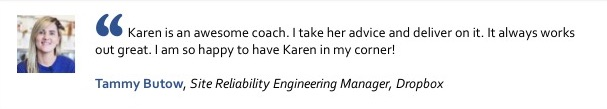 Karen is an awesome coach. I take her advice and deliver on it. It always works out great. I am so happy to have Karen in my corner! Tammy Butow, Site Reliability Engineering Manager, Dropbox