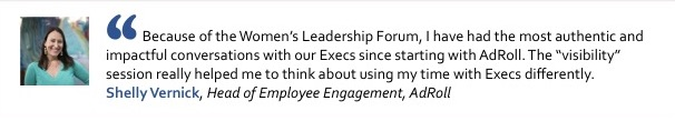 """Because of the Women's Leadership Forum, I have had the most authentic and impactful conversations with our Execs since starting with AdRoll. The """"visibility"""" session really helped me to think about using my time with Execs differently."""