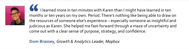 I learned more in ten minutes with Karen than I might have learned in ten months or ten years on my own. Period. There's nothing like being able to draw on the resources of someone else's experience – especially someone as insightful and judicious as Karen. She helped me fast-forward through a maze of uncertainty and come out with a clear sense of purpose, strategy, and confidence. Dom Brassey, Growth & Analytics Leader, Mapbox