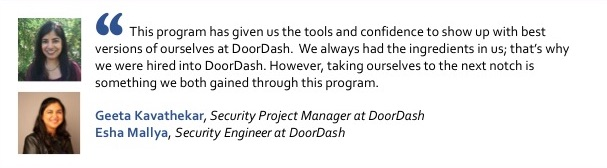 Photos of Geeta Kavathekar, Security Project Manager at DoorDash and Esha Mallya, Security Engineer at DoorDash, with the quote: This program has given us the tools and confidence to show up with best versions of ourselves at DoorDash.  We always had the ingredients in us; that's why we were hired into DoorDash. However, taking ourselves to the next notch is something we both gained through this program.